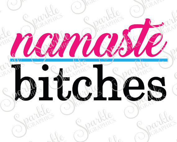 570x456 Namaste Bitches Cut File Namaste Adult Yoga Humerous Funny Funny